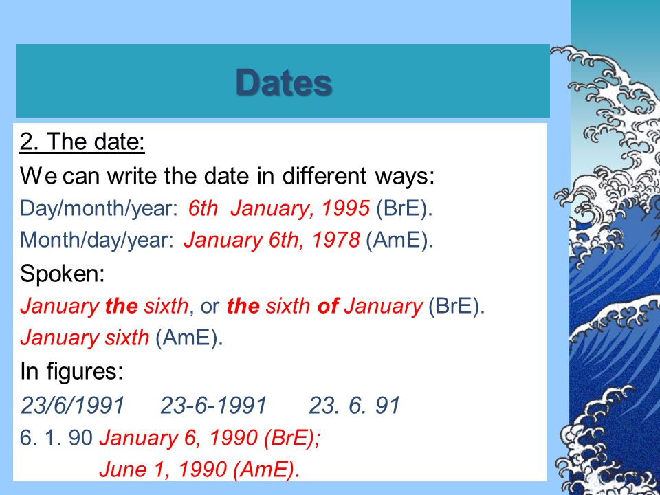 Dates 2. The date: We can write the date in different ways: Day/month/year: 6th January, 1995 (BrE). Month/day/year: January 6th, 1978 (AmE). Spoken: