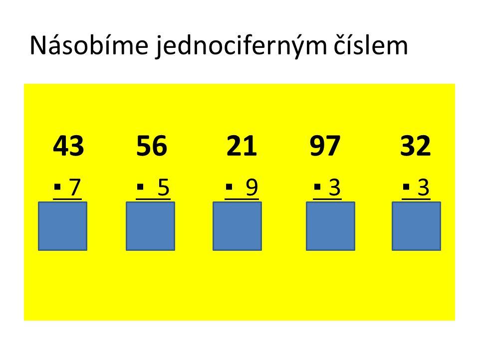 Násobíme jednociferným číslem 43 56 21 97 32 ▪ 7 ▪ 5 ▪ 9 ▪ 3 ▪ 3