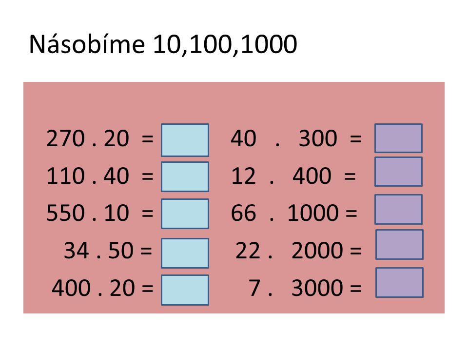 Násobíme 10,100,1000 270. 20 = 40. 300 = 110. 40 = 12.