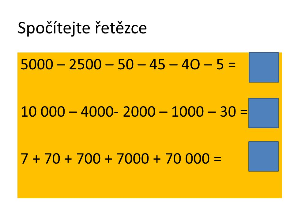 Spočítejte řetězce 5000 – 2500 – 50 – 45 – 4O – 5 = 10 000 – 4000- 2000 – 1000 – 30 = 7 + 70 + 700 + 7000 + 70 000 =