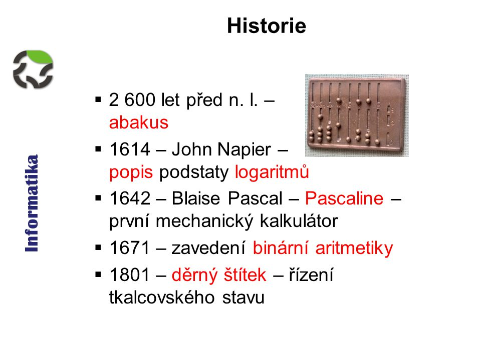 Informatika Historie  2 600 let před n. l. – abakus  1614 – John Napier – popis podstaty logaritmů  1642 – Blaise Pascal – Pascaline – první mechan