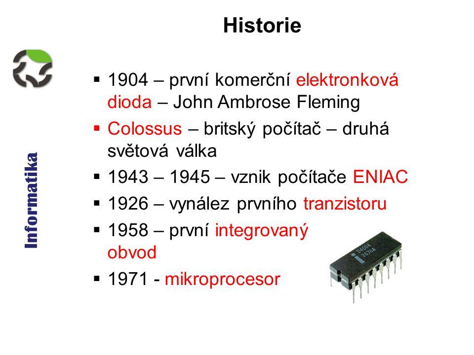 Informatika Historie  1904 – první komerční elektronková dioda – John Ambrose Fleming  Colossus – britský počítač – druhá světová válka  1943 – 1945 – vznik počítače ENIAC  1926 – vynález prvního tranzistoru  1958 – první integrovaný obvod  1971 - mikroprocesor