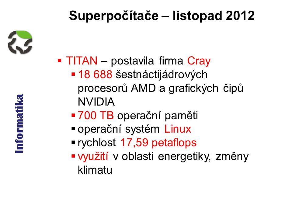 Informatika Superpočítače – listopad 2012  TITAN – postavila firma Cray  18 688 šestnáctijádrových procesorů AMD a grafických čipů NVIDIA  700 TB operační paměti  operační systém Linux  rychlost 17,59 petaflops  využití v oblasti energetiky, změny klimatu