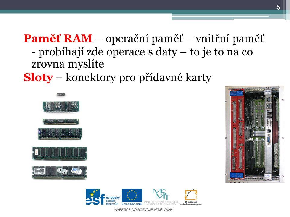 Paměť RAM – operační paměť – vnitřní paměť - probíhají zde operace s daty – to je to na co zrovna myslíte Sloty – konektory pro přídavné karty 5