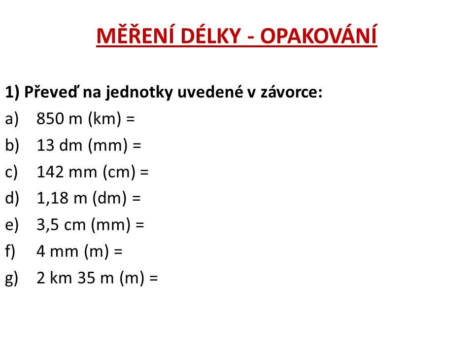 MĚŘENÍ DÉLKY - OPAKOVÁNÍ 1) Převeď na jednotky uvedené v závorce: a)850 m (km) = b)13 dm (mm) = c)142 mm (cm) = d)1,18 m (dm) = e)3,5 cm (mm) = f)4 mm