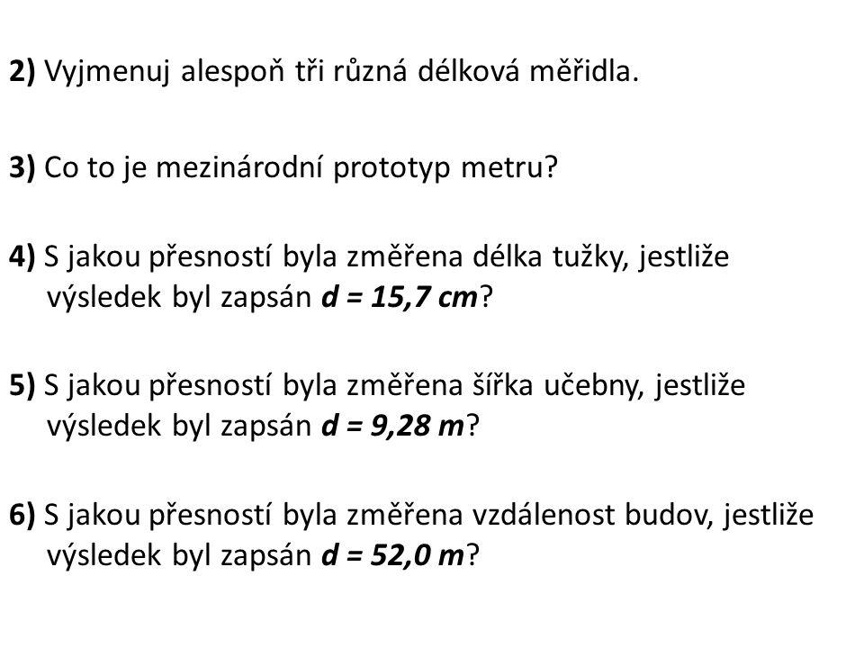 2) Vyjmenuj alespoň tři různá délková měřidla. 3) Co to je mezinárodní prototyp metru? 4) S jakou přesností byla změřena délka tužky, jestliže výslede
