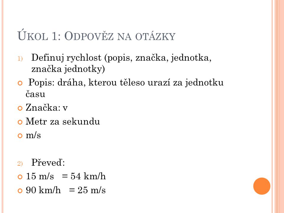 Ú KOL 1: O DPOVĚZ NA OTÁZKY 1) Definuj rychlost (popis, značka, jednotka, značka jednotky) Popis: dráha, kterou těleso urazí za jednotku času Značka: v Metr za sekundu m/s 2) Převeď: 15 m/s = 54 km/h 90 km/h = 25 m/s