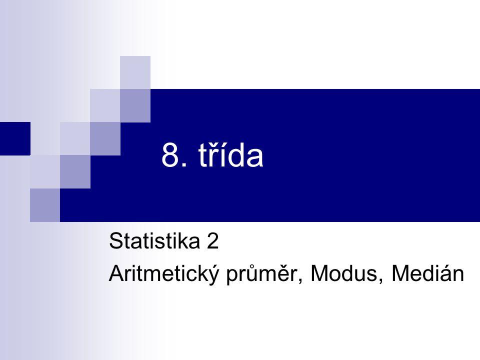 Statistika 2 – základní pojmy Aritmetický průměr je součet všech hodnot znaku dělený jejich počtem Modus je hodnota znaku s největší četností Medián je střední hodnota znaku.