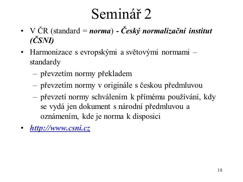 18 Seminář 2 V ČR (standard = norma) - Český normalizační institut (ČSNI) Harmonizace s evropskými a světovými normami – standardy –převzetím normy př