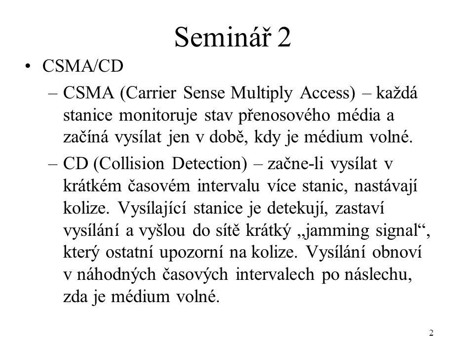 2 Seminář 2 CSMA/CD –CSMA (Carrier Sense Multiply Access) – každá stanice monitoruje stav přenosového média a začíná vysílat jen v době, kdy je médium
