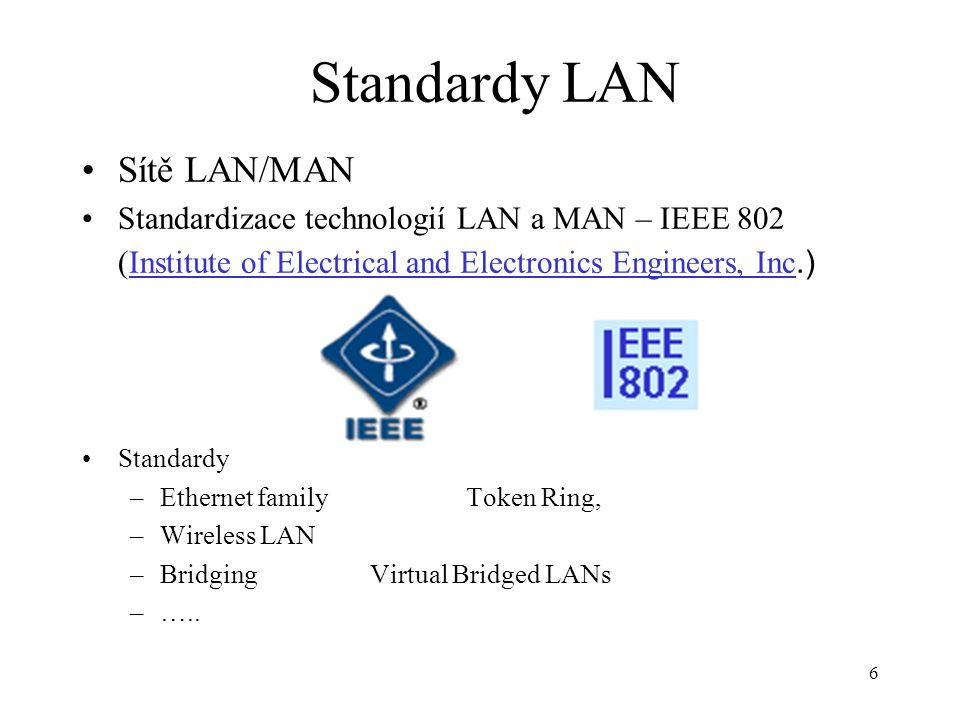 6 Standardy LAN Sítě LAN/MAN Standardizace technologií LAN a MAN – IEEE 802 (Institute of Electrical and Electronics Engineers, Inc.)Institute of Elec