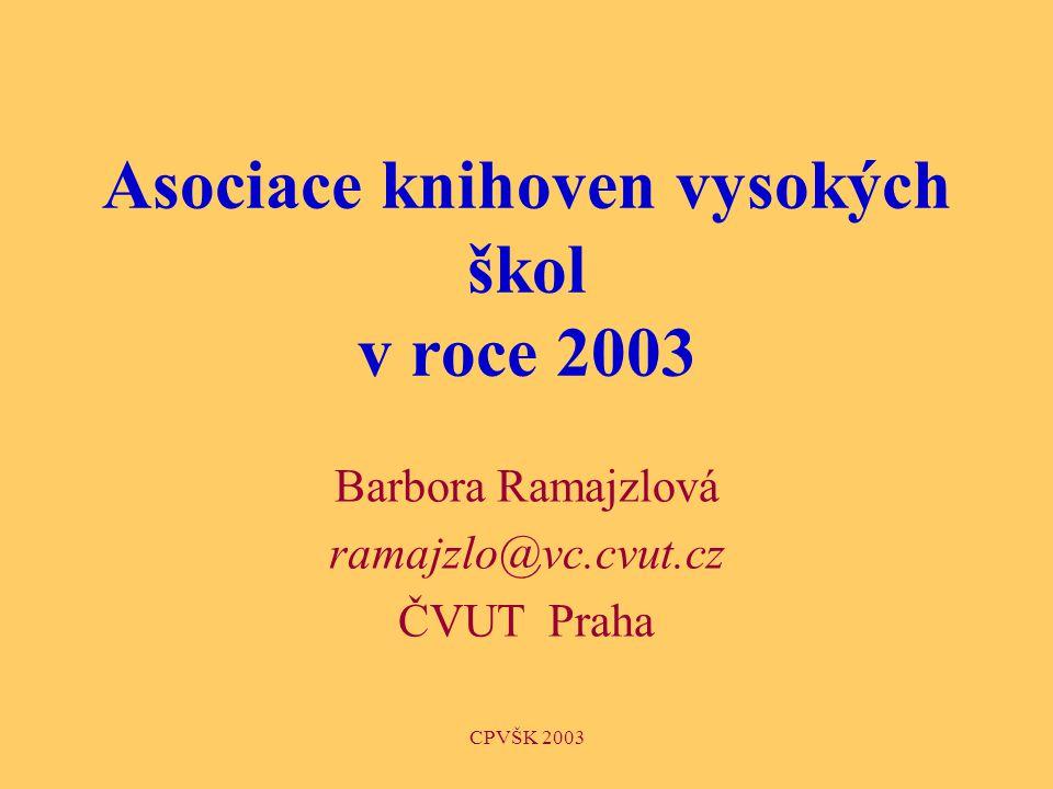 CPVŠK 2003 Asociace knihoven vysokých škol v roce 2003 Barbora Ramajzlová ramajzlo@vc.cvut.cz ČVUT Praha