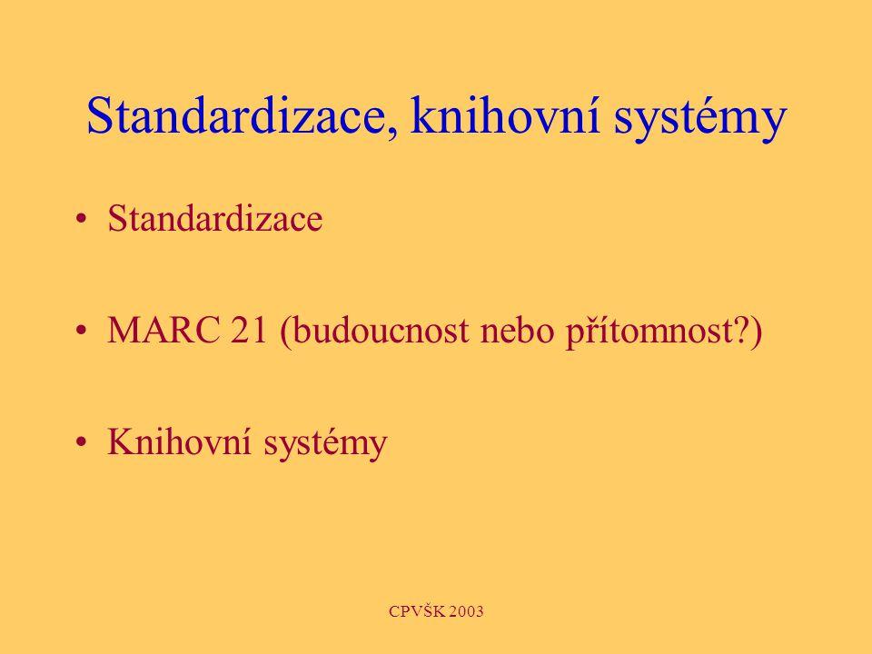 CPVŠK 2003 Standardizace, knihovní systémy Standardizace MARC 21 (budoucnost nebo přítomnost ) Knihovní systémy