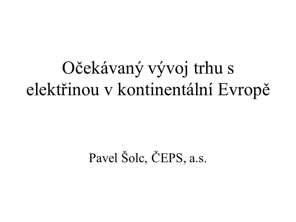Očekávaný vývoj trhu s elektřinou v kontinentální Evropě Pavel Šolc, ČEPS, a.s.