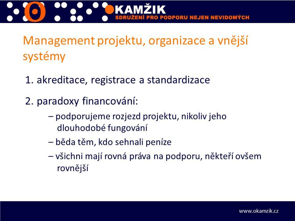 Management projektu, organizace a vnější systémy 1.akreditace, registrace a standardizace 2.paradoxy financování: – podporujeme rozjezd projektu, nikoliv jeho dlouhodobé fungování – běda těm, kdo sehnali peníze – všichni mají rovná práva na podporu, někteří ovšem rovnější www.okamzik.cz