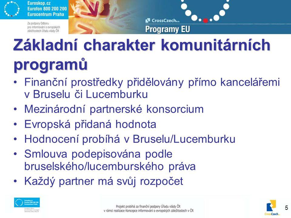 5 Základní charakter komunitárních programů Finanční prostředky přidělovány přímo kancelářemi v Bruselu či Lucemburku Mezinárodní partnerské konsorcium Evropská přidaná hodnota Hodnocení probíhá v Bruselu/Lucemburku Smlouva podepisována podle bruselského/lucemburského práva Každý partner má svůj rozpočet
