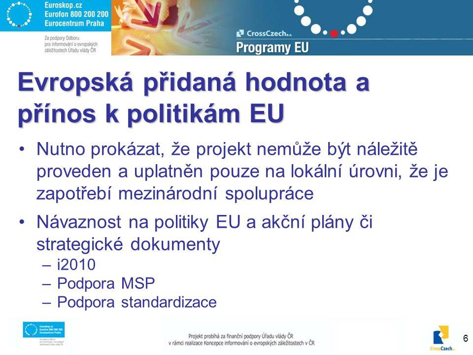 6 Evropská přidaná hodnota a přínos k politikám EU Nutno prokázat, že projekt nemůže být náležitě proveden a uplatněn pouze na lokální úrovni, že je zapotřebí mezinárodní spolupráce Návaznost na politiky EU a akční plány či strategické dokumenty –i2010 –Podpora MSP –Podpora standardizace