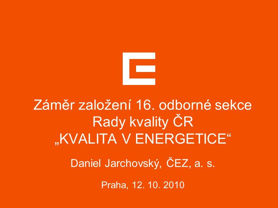 """Záměr založení 16. odborné sekce Rady kvality ČR """"KVALITA V ENERGETICE Daniel Jarchovský, ČEZ, a."""