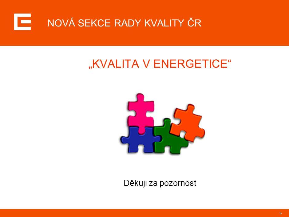 """6 NOVÁ SEKCE RADY KVALITY ČR """"KVALITA V ENERGETICE"""" Děkuji za pozornost"""