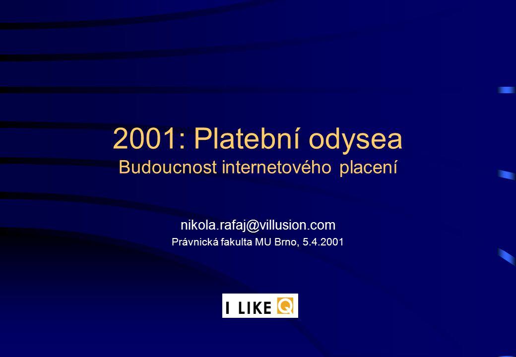 2001: Platební odysea Budoucnost internetového placení nikola.rafaj@villusion.com Právnická fakulta MU Brno, 5.4.2001