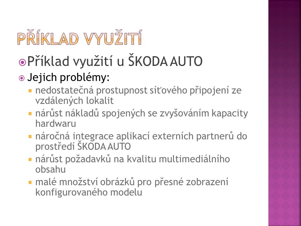  Příklad využití u ŠKODA AUTO  Jejich problémy:  nedostatečná prostupnost síťového připojení ze vzdálených lokalit  nárůst nákladů spojených se zvyšováním kapacity hardwaru  náročná integrace aplikací externích partnerů do prostředí ŠKODA AUTO  nárůst požadavků na kvalitu multimediálního obsahu  malé množství obrázků pro přesné zobrazení konfigurovaného modelu