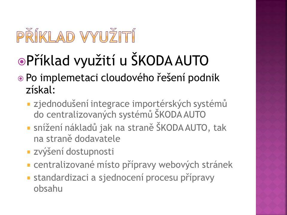  Příklad využití u ŠKODA AUTO  Po implemetaci cloudového řešení podnik získal:  zjednodušení integrace importérských systémů do centralizovaných systémů ŠKODA AUTO  snížení nákladů jak na straně ŠKODA AUTO, tak na straně dodavatele  zvýšení dostupnosti  centralizované místo přípravy webových stránek  standardizaci a sjednocení procesu přípravy obsahu