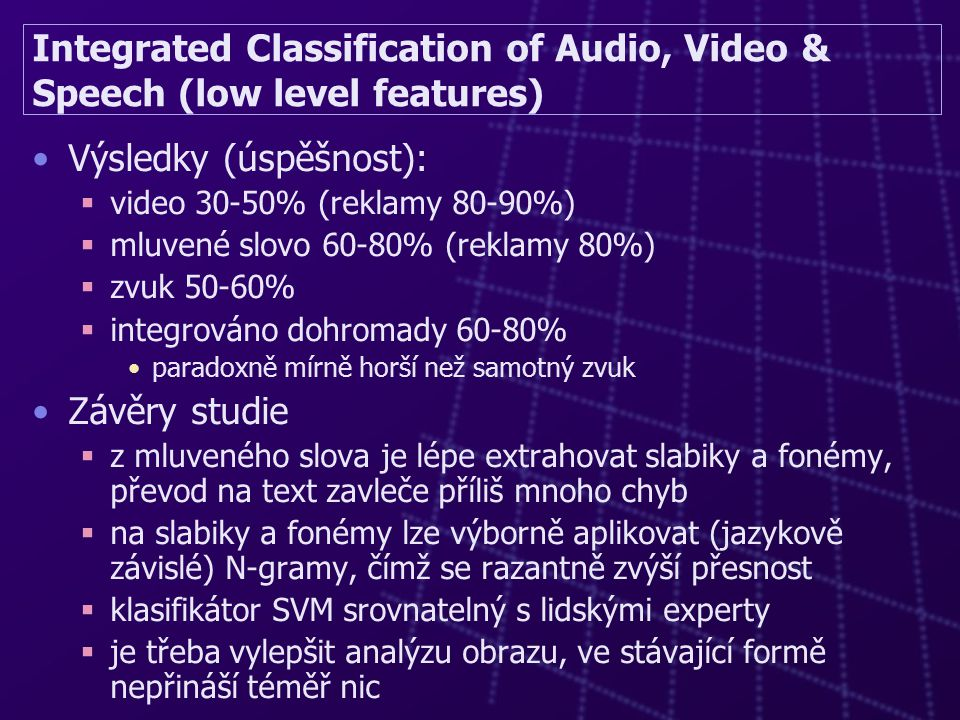 Integrated Classification of Audio, Video & Speech (low level features) Výsledky (úspěšnost):  video 30-50% (reklamy 80-90%)  mluvené slovo 60-80% (