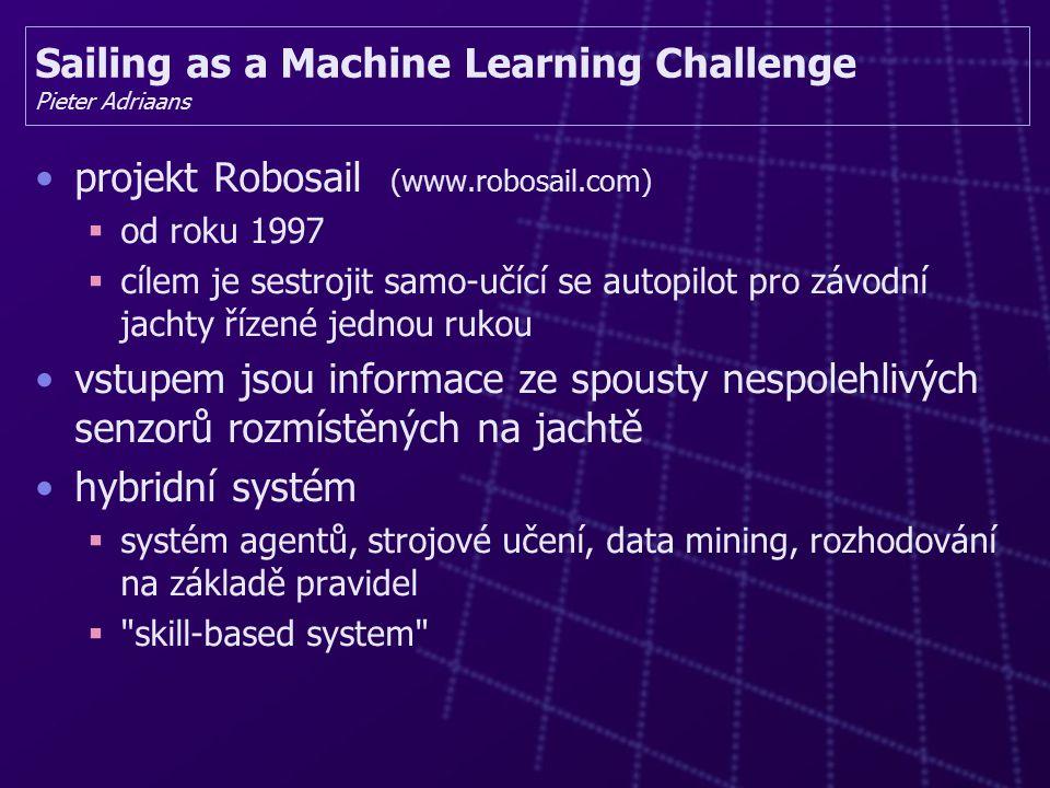 Sailing as a Machine Learning Challenge Pieter Adriaans projekt Robosail (www.robosail.com)  od roku 1997  cílem je sestrojit samo-učící se autopilot pro závodní jachty řízené jednou rukou vstupem jsou informace ze spousty nespolehlivých senzorů rozmístěných na jachtě hybridní systém  systém agentů, strojové učení, data mining, rozhodování na základě pravidel  skill-based system