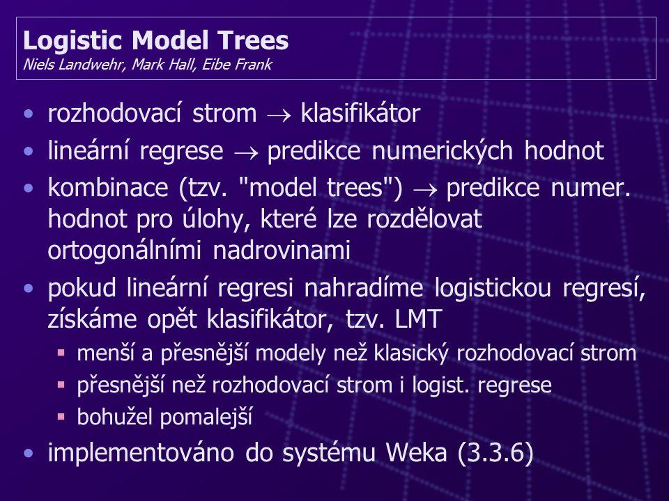 Logistic Model Trees Niels Landwehr, Mark Hall, Eibe Frank rozhodovací strom  klasifikátor lineární regrese  predikce numerických hodnot kombinace (tzv.