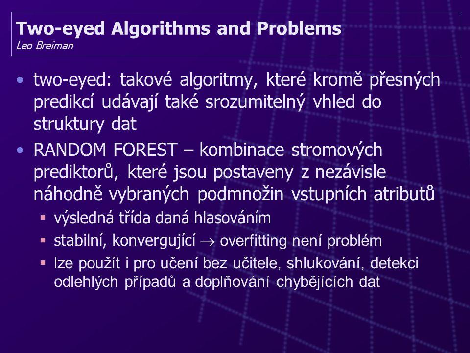 Two-eyed Algorithms and Problems Leo Breiman two-eyed: takové algoritmy, které kromě přesných predikcí udávají také srozumitelný vhled do struktury dat RANDOM FOREST – kombinace stromových prediktorů, které jsou postaveny z nezávisle náhodně vybraných podmnožin vstupních atributů  výsledná třída daná hlasováním  stabilní, konvergující  overfitting není problém  lze použít i pro učení bez učitele, shlukování, detekci odlehlých případů a doplňování chybějících dat