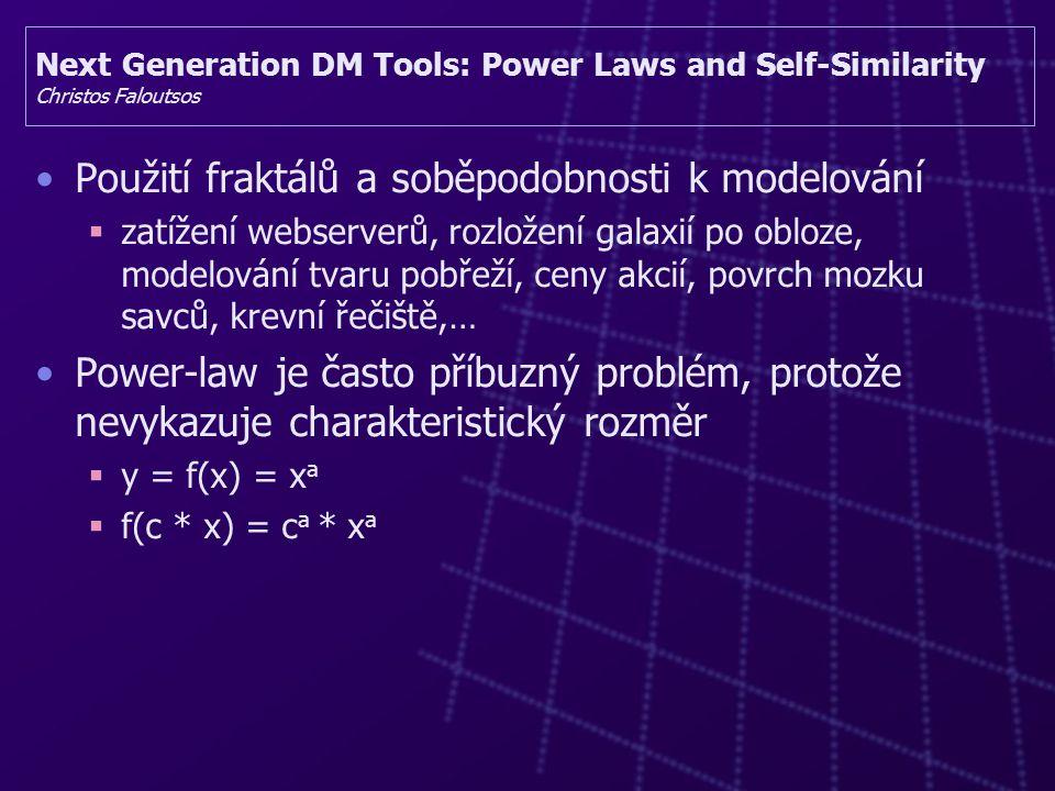 Next Generation DM Tools: Power Laws and Self-Similarity Christos Faloutsos Použití fraktálů a soběpodobnosti k modelování  zatížení webserverů, rozložení galaxií po obloze, modelování tvaru pobřeží, ceny akcií, povrch mozku savců, krevní řečiště,… Power-law je často příbuzný problém, protože nevykazuje charakteristický rozměr  y = f(x) = x a  f(c * x) = c a * x a
