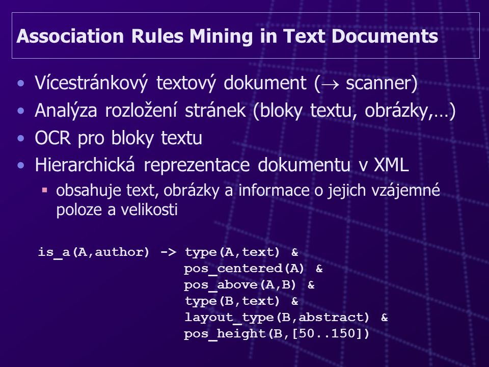 Association Rules Mining in Text Documents Vícestránkový textový dokument (  scanner) Analýza rozložení stránek (bloky textu, obrázky,…) OCR pro bloky textu Hierarchická reprezentace dokumentu v XML  obsahuje text, obrázky a informace o jejich vzájemné poloze a velikosti is_a(A,author) -> type(A,text) & pos_centered(A) & pos_above(A,B) & type(B,text) & layout_type(B,abstract) & pos_height(B,[50..150])