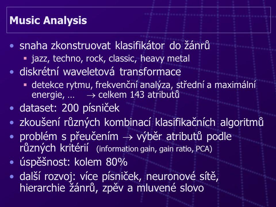 Music Analysis snaha zkonstruovat klasifikátor do žánrů  jazz, techno, rock, classic, heavy metal diskrétní waveletová transformace  detekce rytmu, frekvenční analýza, střední a maximální energie, …  celkem 143 atributů dataset: 200 písniček zkoušení různých kombinací klasifikačních algoritmů problém s přeučením  výběr atributů podle různých kritérií (information gain, gain ratio, PCA) úspěšnost: kolem 80% další rozvoj: více písniček, neuronové sítě, hierarchie žánrů, zpěv a mluvené slovo