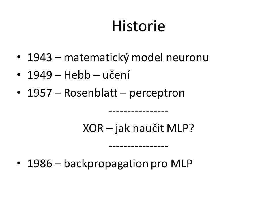 Historie 1943 – matematický model neuronu 1949 – Hebb – učení 1957 – Rosenblatt – perceptron ---------------- XOR – jak naučit MLP? ---------------- 1