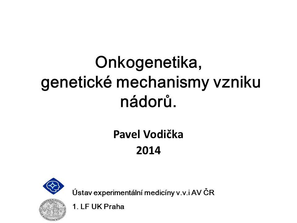 Onkogenetika, genetické mechanismy vzniku nádorů. Pavel Vodička 2014 Ústav experimentální medicíny v.v.i AV ČR 1. LF UK Praha
