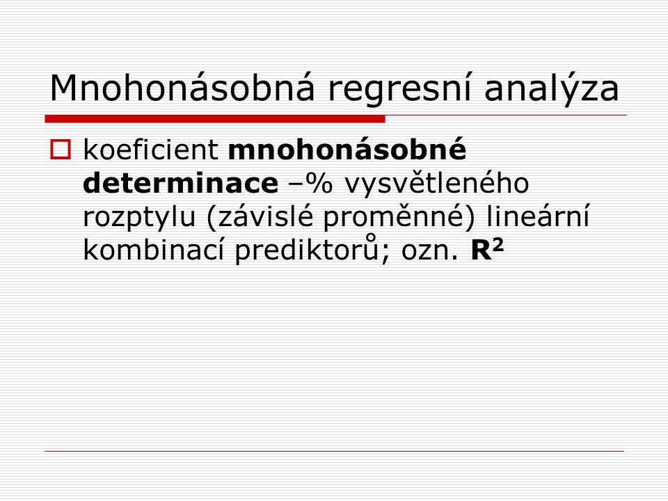 Mnohonásobná regresní analýza  koeficient mnohonásobné determinace –% vysvětleného rozptylu (závislé proměnné) lineární kombinací prediktorů; ozn. R