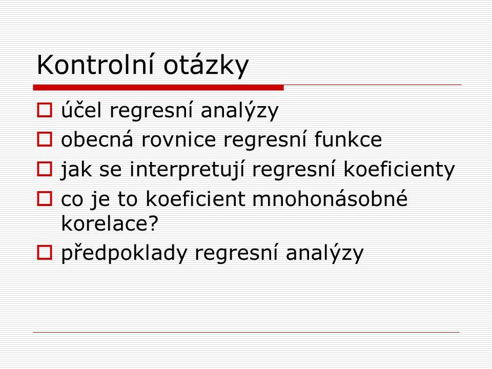 Kontrolní otázky  účel regresní analýzy  obecná rovnice regresní funkce  jak se interpretují regresní koeficienty  co je to koeficient mnohonásobn