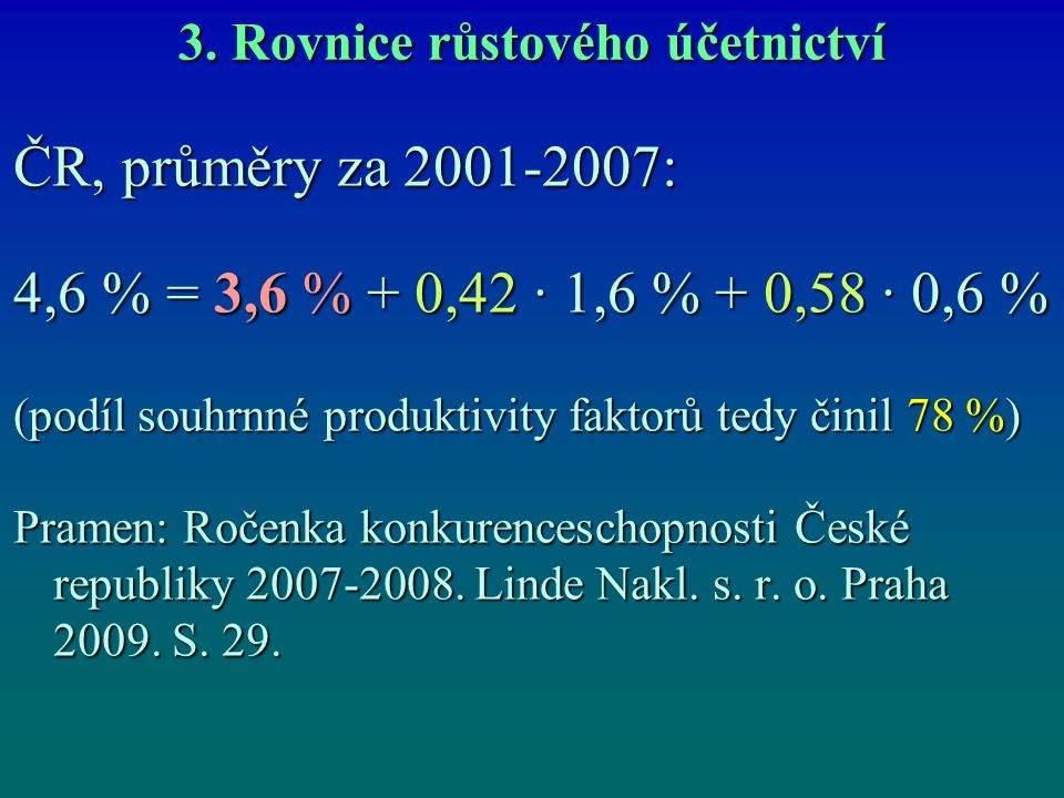 3. Rovnice růstového účetnictví ČR, průměry za 2001-2007: 4,6 % = 3,6 % + 0,42 ∙ 1,6 % + 0,58 ∙ 0,6 % (podíl souhrnné produktivity faktorů tedy činil