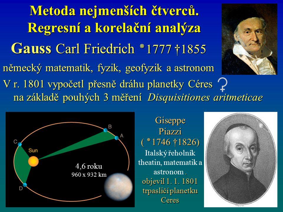 Metoda nejmenších čtverců. Regresní a korelační analýza Gauss Carl Friedrich ٭ 1777 †1855 Gauss Carl Friedrich ٭ 1777 †1855 německý matematik, fyzik,