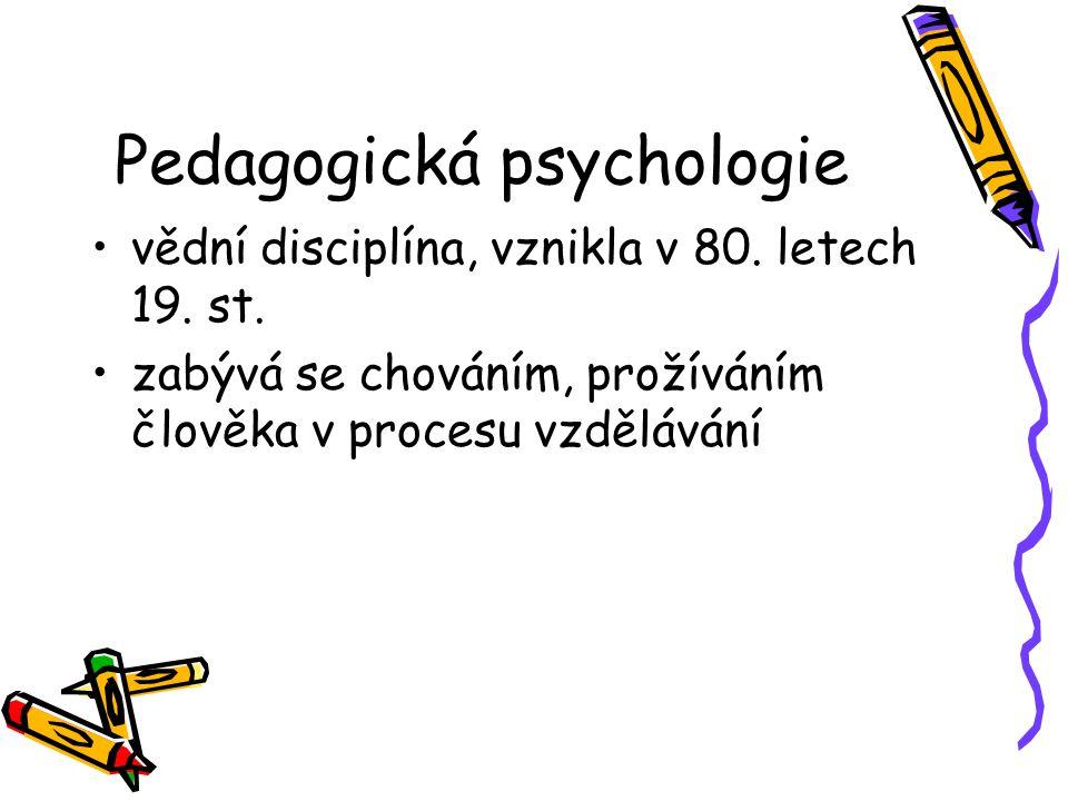 Pedagogická psychologie vědní disciplína, vznikla v 80. letech 19. st. zabývá se chováním, prožíváním člověka v procesu vzdělávání