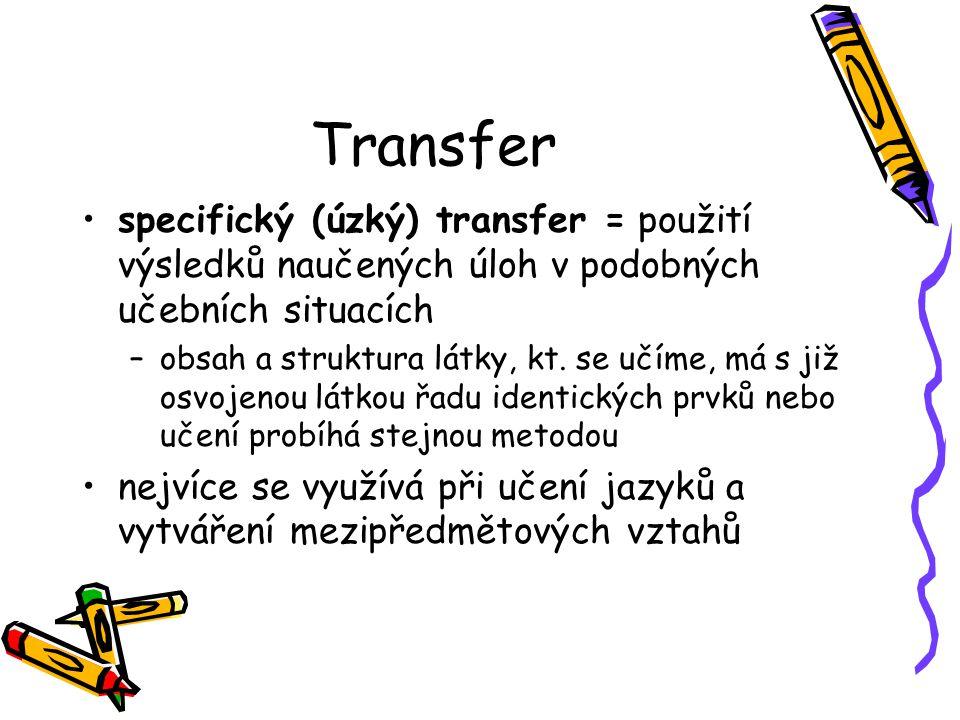 Transfer specifický (úzký) transfer = použití výsledků naučených úloh v podobných učebních situacích –obsah a struktura látky, kt. se učíme, má s již