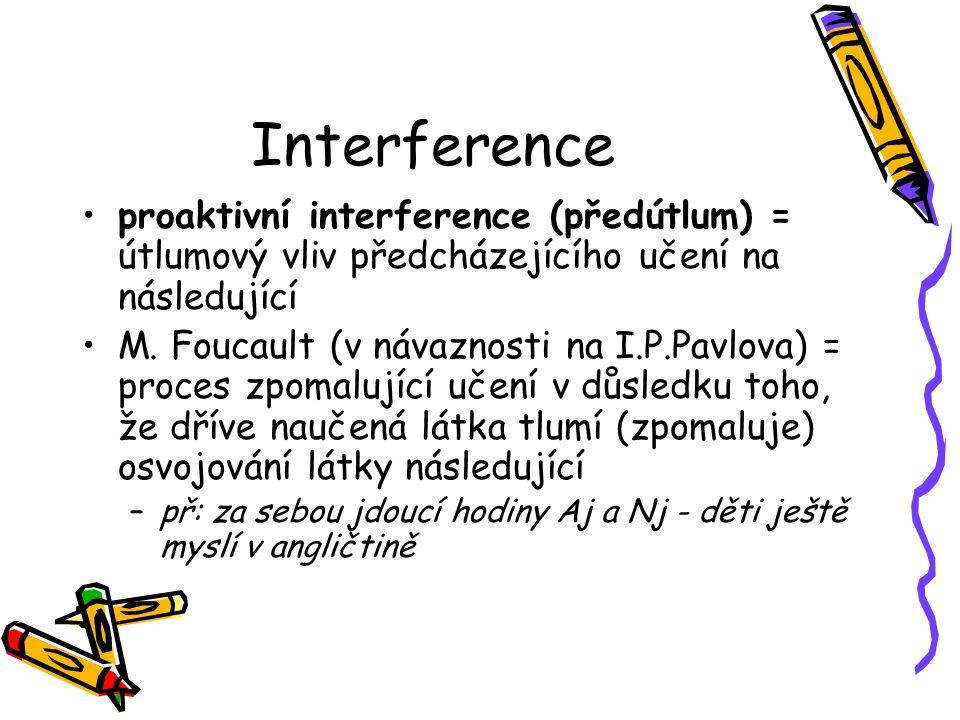 Interference proaktivní interference (předútlum) = útlumový vliv předcházejícího učení na následující M. Foucault (v návaznosti na I.P.Pavlova) = proc