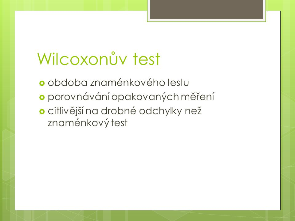 Wilcoxonův test  obdoba znaménkového testu  porovnávání opakovaných měření  citlivější na drobné odchylky než znaménkový test