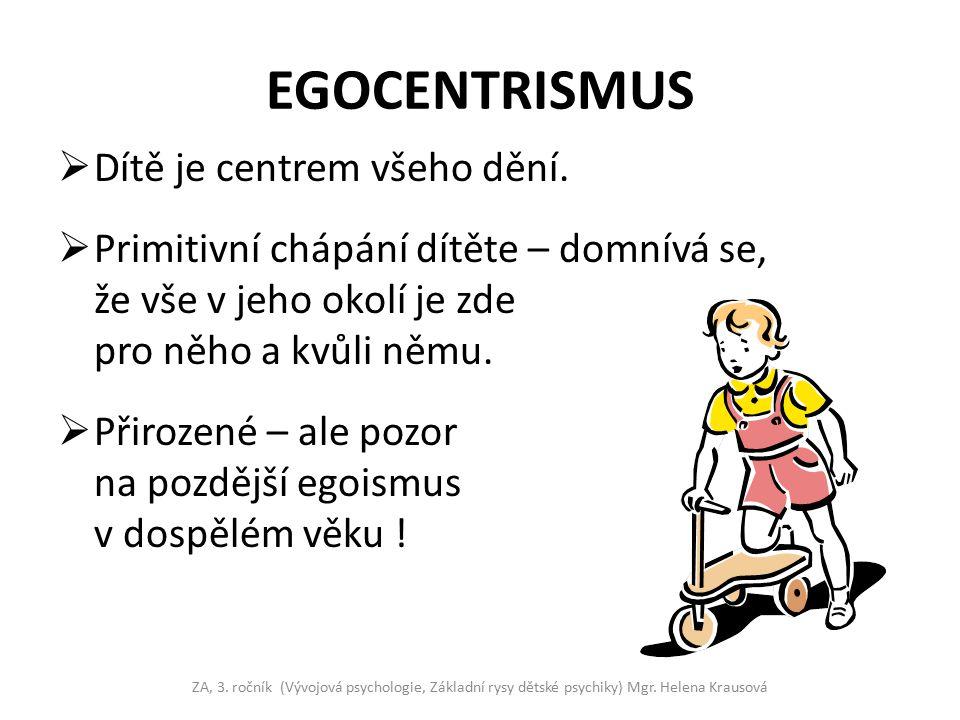 EGOCENTRISMUS  Dítě je centrem všeho dění.  Primitivní chápání dítěte – domnívá se, že vše v jeho okolí je zde pro něho a kvůli němu.  Přirozené –