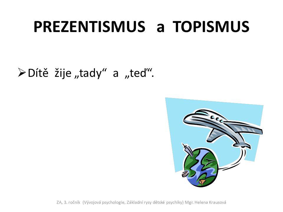 """PREZENTISMUS a TOPISMUS  Dítě žije """"tady"""" a """"teď"""". ZA, 3. ročník (Vývojová psychologie, Základní rysy dětské psychiky) Mgr. Helena Krausová"""
