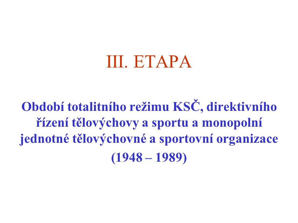 III. ETAPA Období totalitního režimu KSČ, direktivního řízení tělovýchovy a sportu a monopolní jednotné tělovýchovné a sportovní organizace (1948 – 19