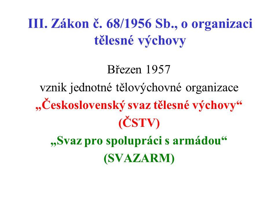 """III. Zákon č. 68/1956 Sb., o organizaci tělesné výchovy Březen 1957 vznik jednotné tělovýchovné organizace """"Československý svaz tělesné výchovy"""" (ČSTV"""