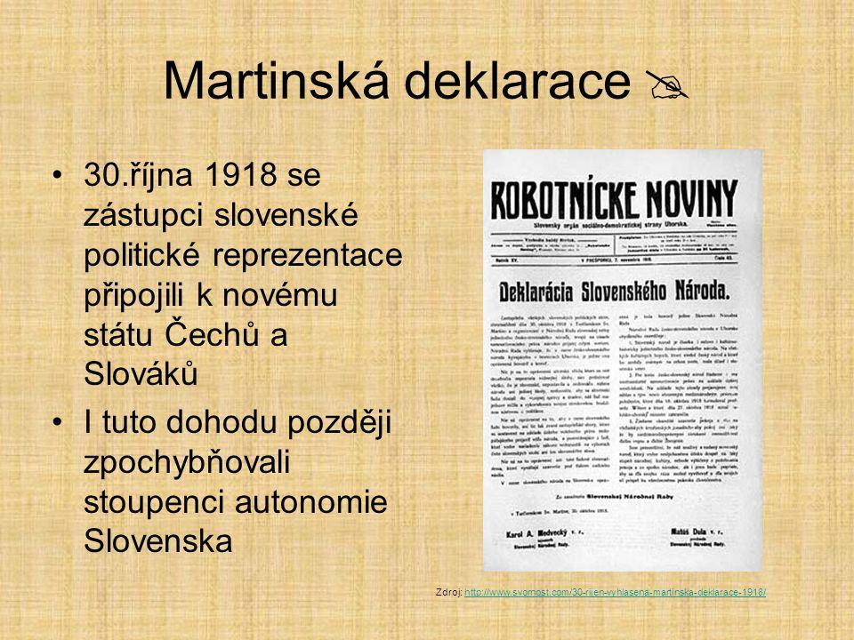 Martinská deklarace  30.října 1918 se zástupci slovenské politické reprezentace připojili k novému státu Čechů a Slováků I tuto dohodu později zpochybňovali stoupenci autonomie Slovenska Zdroj: http://www.svornost.com/30-rijen-vyhlasena-martinska-deklarace-1918/http://www.svornost.com/30-rijen-vyhlasena-martinska-deklarace-1918/