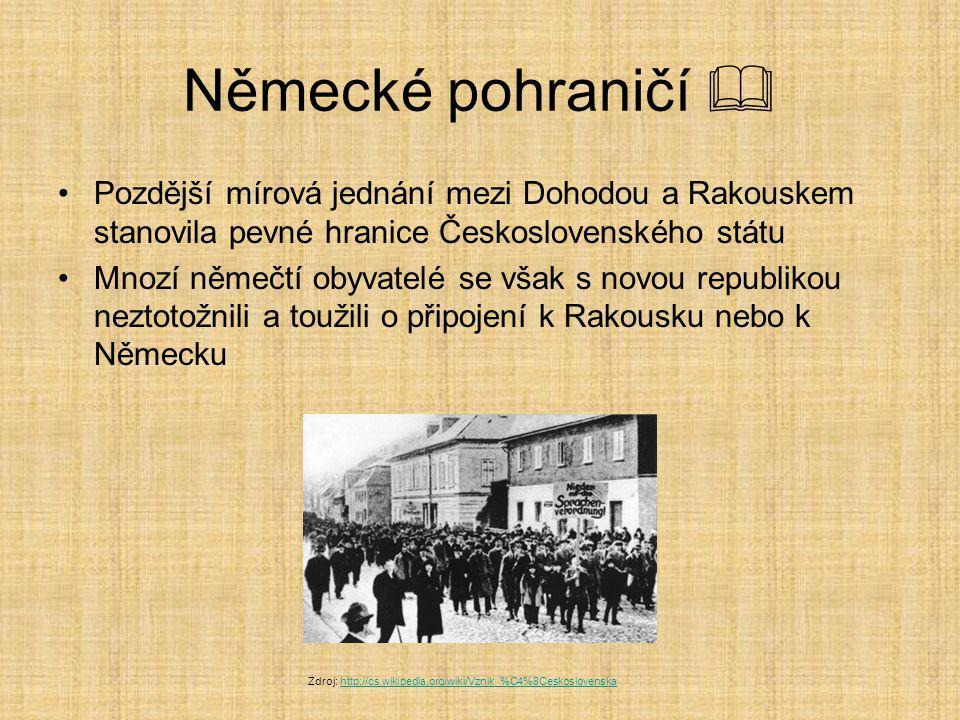 Německé pohraničí  Pozdější mírová jednání mezi Dohodou a Rakouskem stanovila pevné hranice Československého státu Mnozí němečtí obyvatelé se však s novou republikou neztotožnili a toužili o připojení k Rakousku nebo k Německu Zdroj: http://cs.wikipedia.org/wiki/Vznik_%C4%8Ceskoslovenskahttp://cs.wikipedia.org/wiki/Vznik_%C4%8Ceskoslovenska