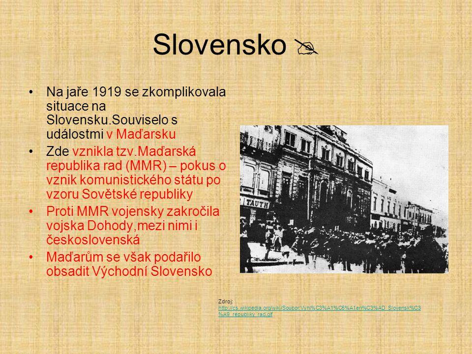 Slovensko  Na jaře 1919 se zkomplikovala situace na Slovensku.Souviselo s událostmi v Maďarsku Zde vznikla tzv.Maďarská republika rad (MMR) – pokus o vznik komunistického státu po vzoru Sovětské republiky Proti MMR vojensky zakročila vojska Dohody,mezi nimi i československá Maďarům se však podařilo obsadit Východní Slovensko Zdroj: http://cs.wikipedia.org/wiki/Soubor:Vyhl%C3%A1%C5%A1en%C3%AD_Slovensk%C3 %A9_republiky_rad.gif http://cs.wikipedia.org/wiki/Soubor:Vyhl%C3%A1%C5%A1en%C3%AD_Slovensk%C3 %A9_republiky_rad.gif